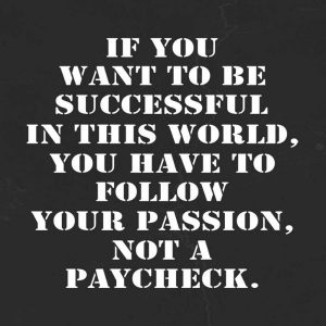follow your passion, not your paycheck